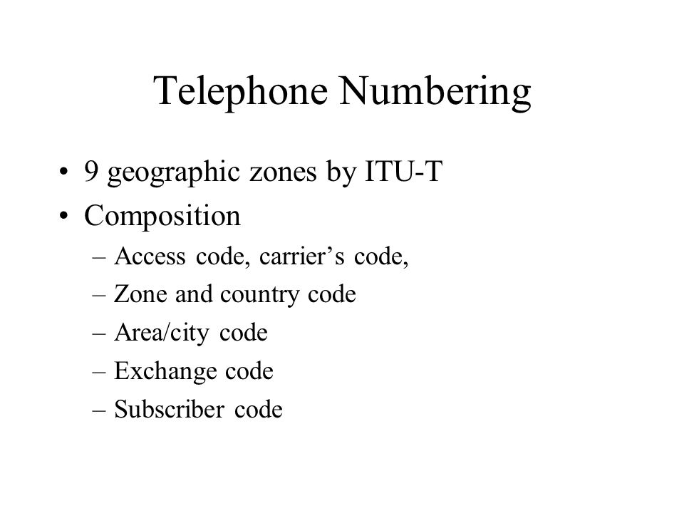Telephone Numbering 9 geographic zones by ITU-T Composition –Access code, carriers code, –Zone and country code –Area/city code –Exchange code –Subscriber code