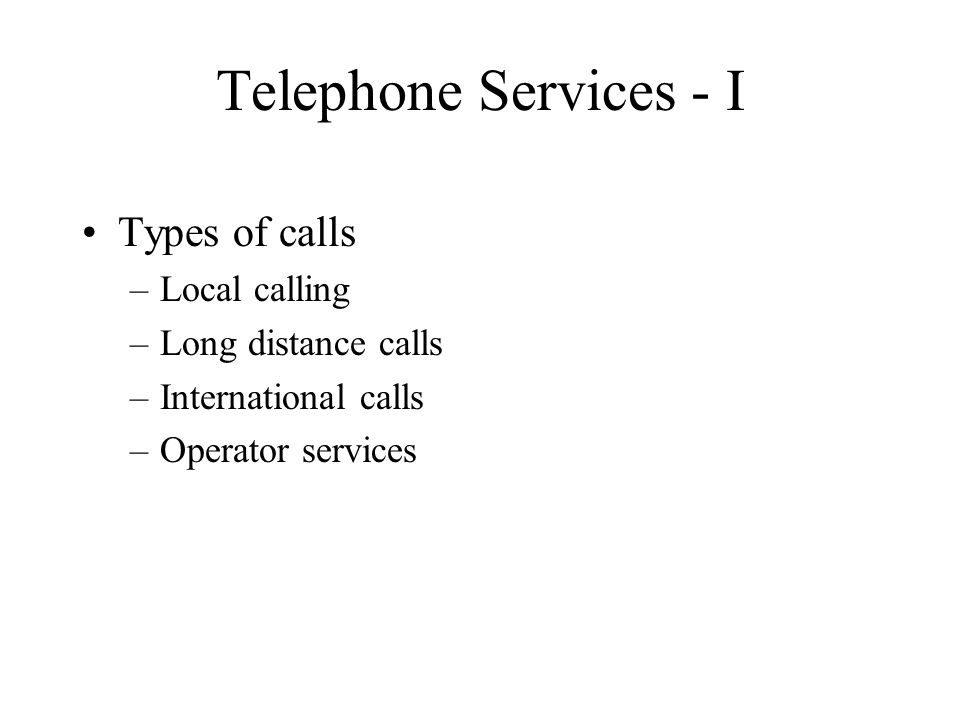 Telephone Services - I Types of calls –Local calling –Long distance calls –International calls –Operator services