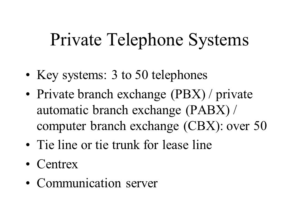 Private Telephone Systems Key systems: 3 to 50 telephones Private branch exchange (PBX) / private automatic branch exchange (PABX) / computer branch exchange (CBX): over 50 Tie line or tie trunk for lease line Centrex Communication server