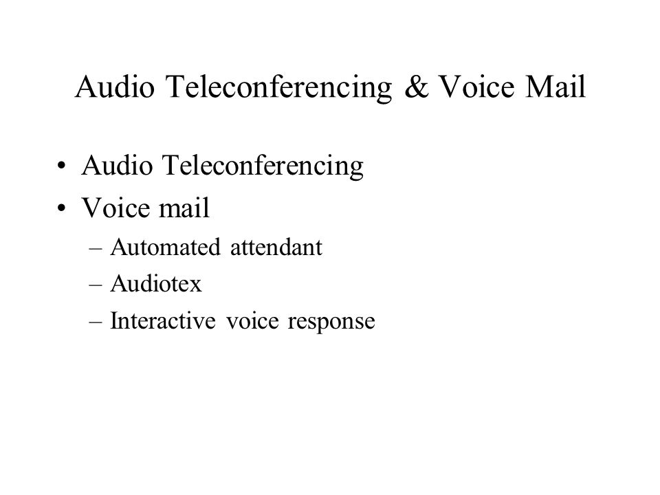 Audio Teleconferencing & Voice Mail Audio Teleconferencing Voice mail –Automated attendant –Audiotex –Interactive voice response