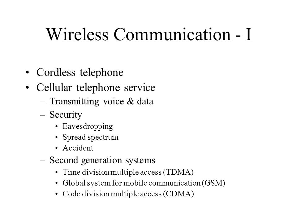 Wireless Communication - I Cordless telephone Cellular telephone service –Transmitting voice & data –Security Eavesdropping Spread spectrum Accident –Second generation systems Time division multiple access (TDMA) Global system for mobile communication (GSM) Code division multiple access (CDMA)
