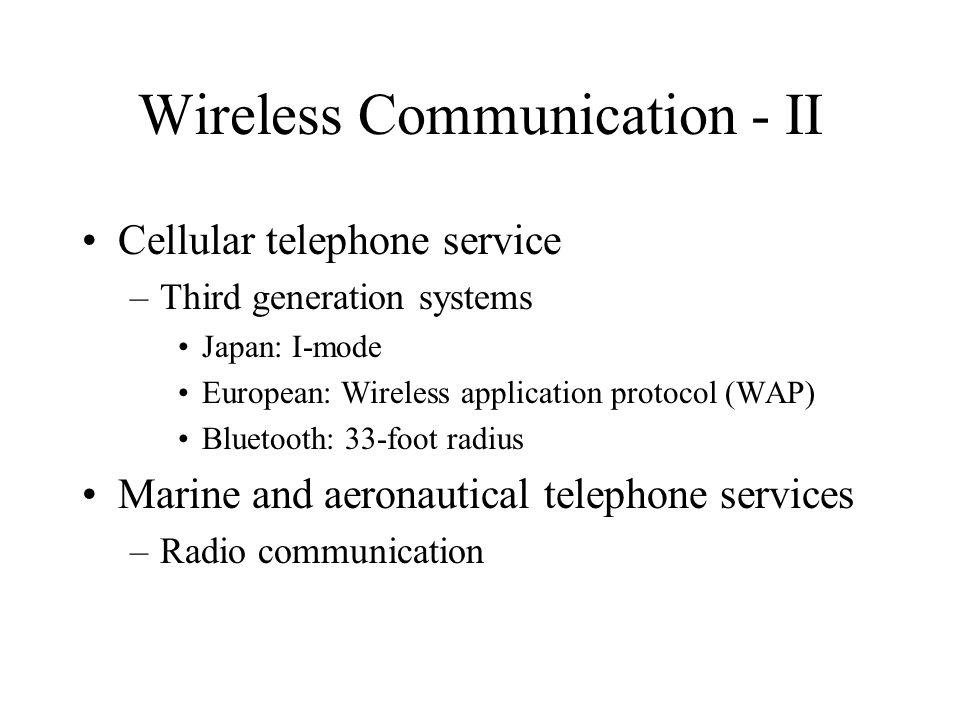 Wireless Communication - II Cellular telephone service –Third generation systems Japan: I-mode European: Wireless application protocol (WAP) Bluetooth: 33-foot radius Marine and aeronautical telephone services –Radio communication