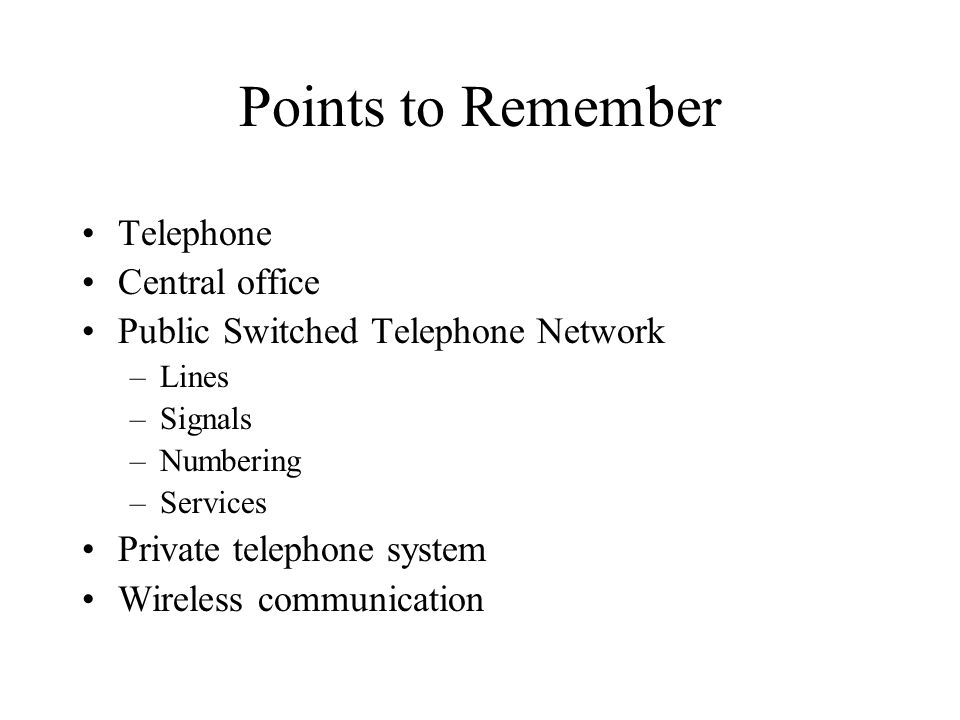 Points to Remember Telephone Central office Public Switched Telephone Network –Lines –Signals –Numbering –Services Private telephone system Wireless c