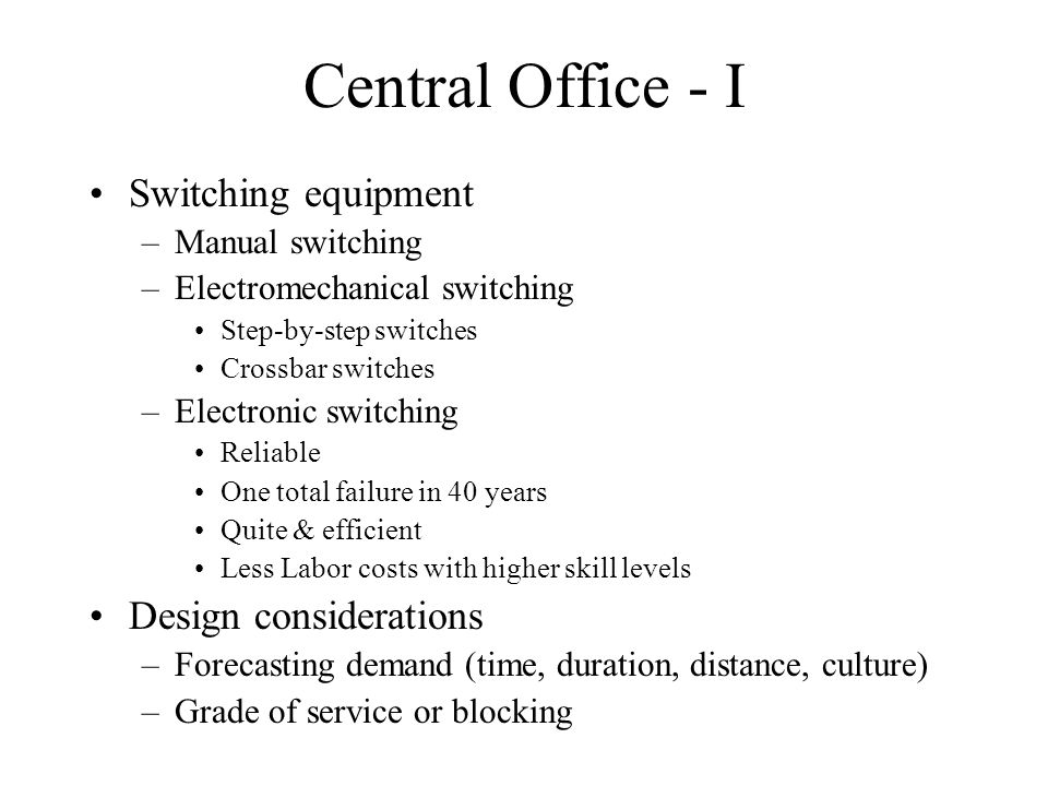 Central Office - I Switching equipment –Manual switching –Electromechanical switching Step-by-step switches Crossbar switches –Electronic switching Re