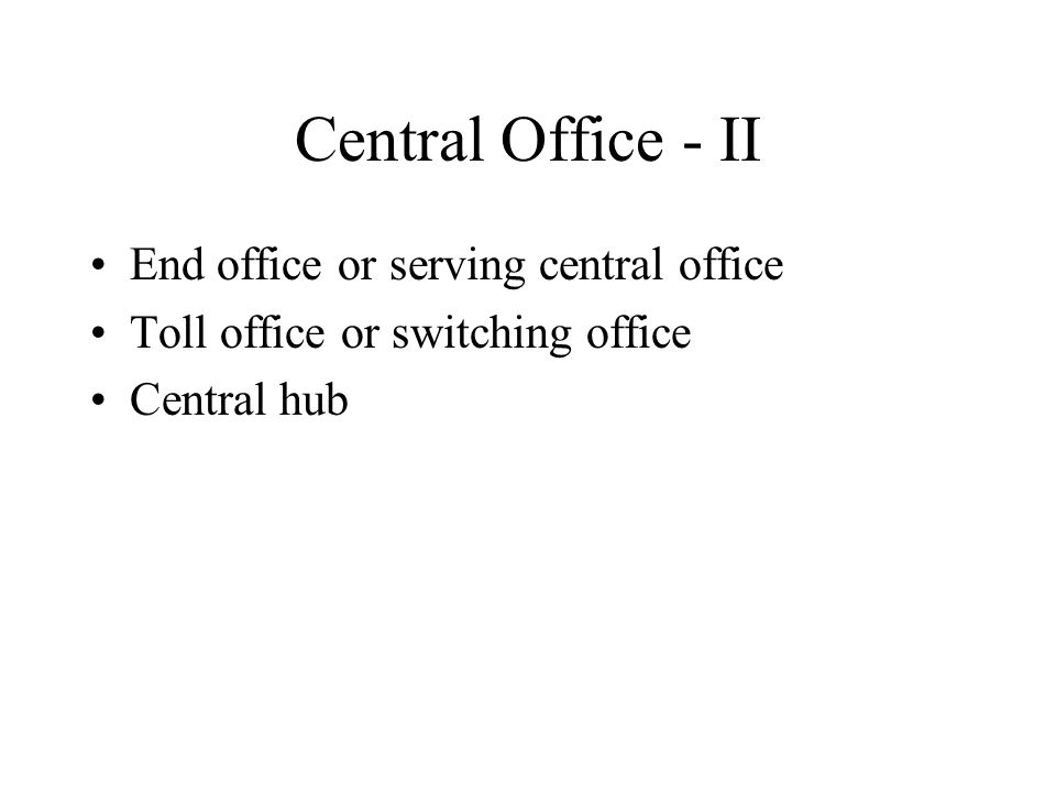 Central Office - II End office or serving central office Toll office or switching office Central hub