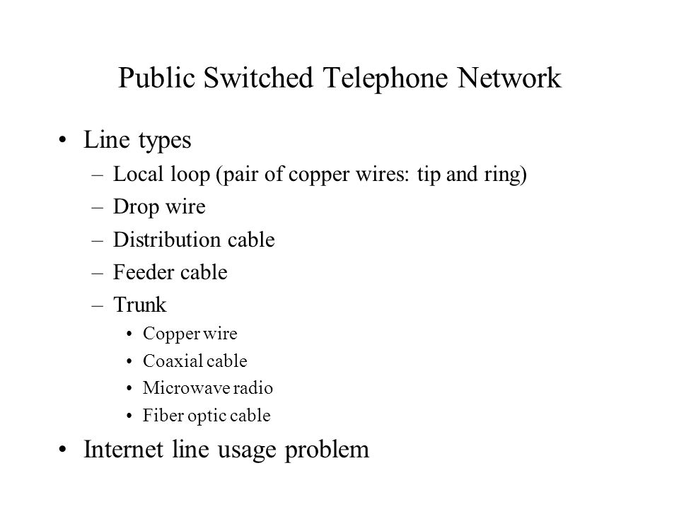 Public Switched Telephone Network Line types –Local loop (pair of copper wires: tip and ring) –Drop wire –Distribution cable –Feeder cable –Trunk Copp