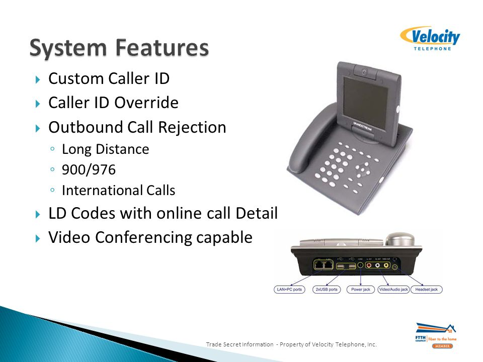 Custom Caller ID Caller ID Override Outbound Call Rejection Long Distance 900/976 International Calls LD Codes with online call Detail Video Conferencing capable Trade Secret Information - Property of Velocity Telephone, Inc.