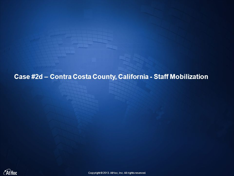 Copyright © 2013. AtHoc, Inc. All rights reserved. Case #2d – Contra Costa County, California - Staff Mobilization
