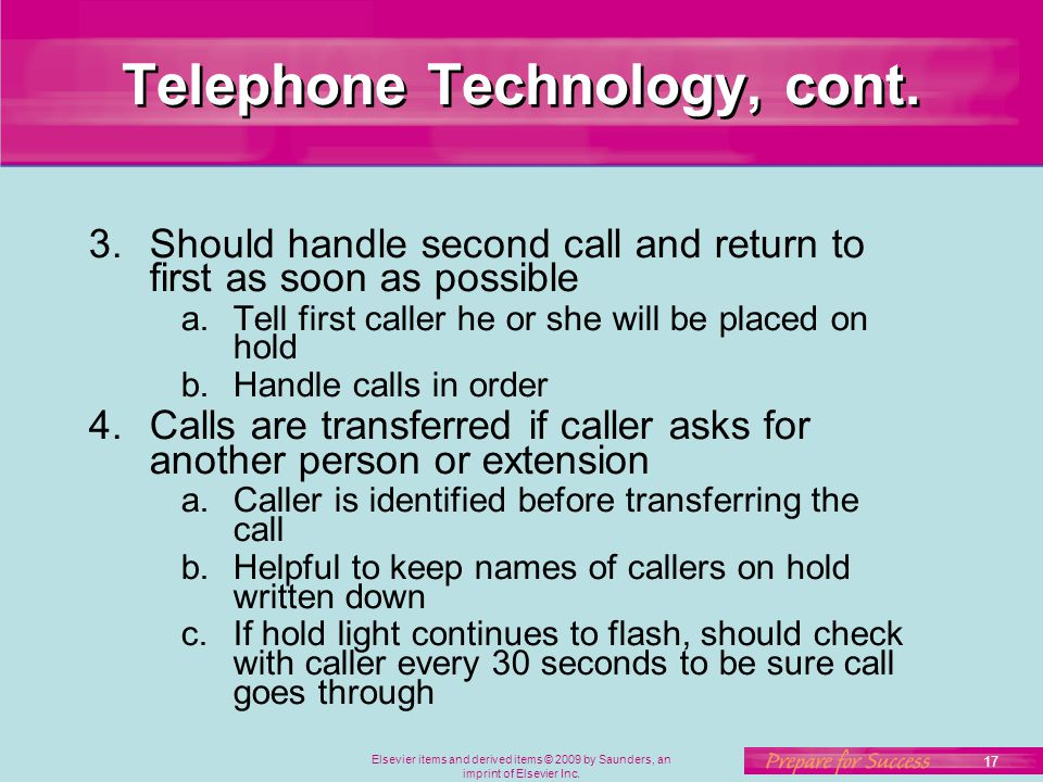 Elsevier items and derived items © 2009 by Saunders, an imprint of Elsevier Inc. 17 Telephone Technology, cont. 3.Should handle second call and return