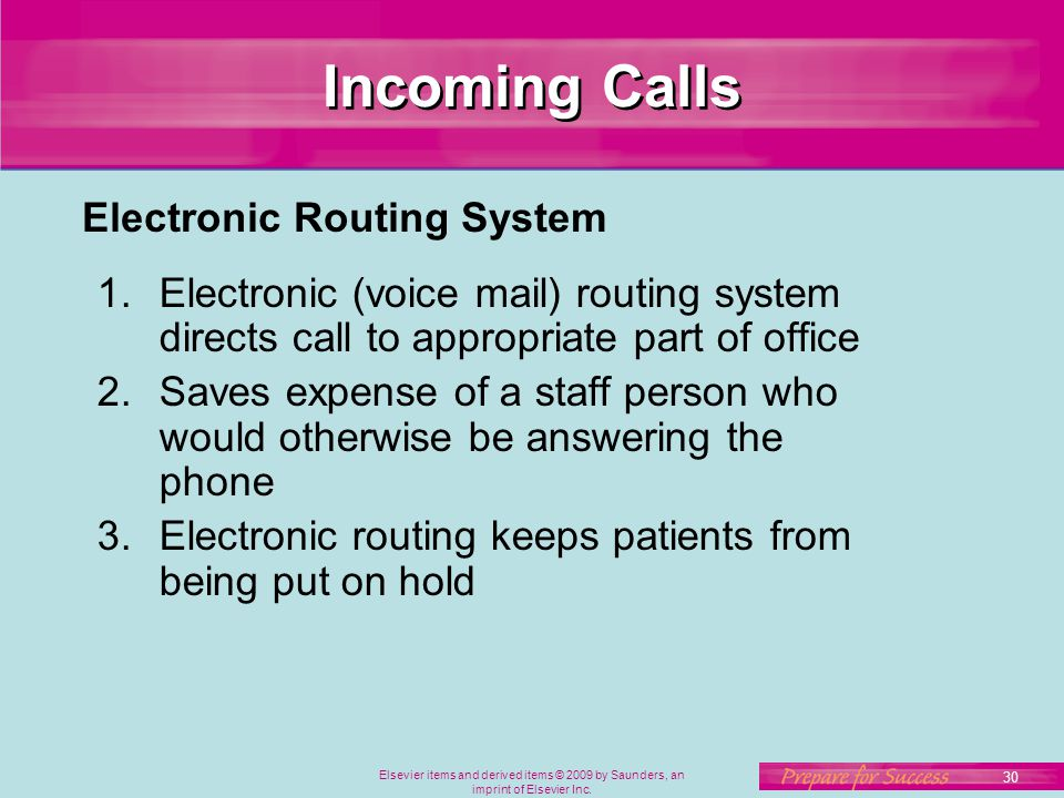 Elsevier items and derived items © 2009 by Saunders, an imprint of Elsevier Inc. 30 Incoming Calls 1.Electronic (voice mail) routing system directs ca