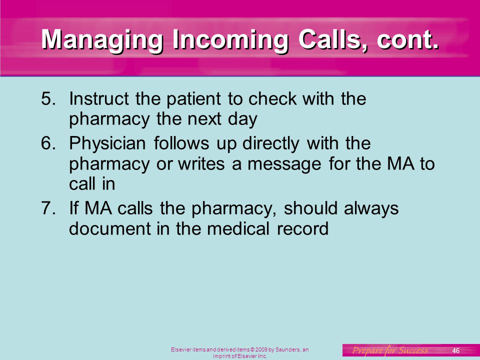 Elsevier items and derived items © 2009 by Saunders, an imprint of Elsevier Inc. 46 Managing Incoming Calls, cont. 5.Instruct the patient to check wit