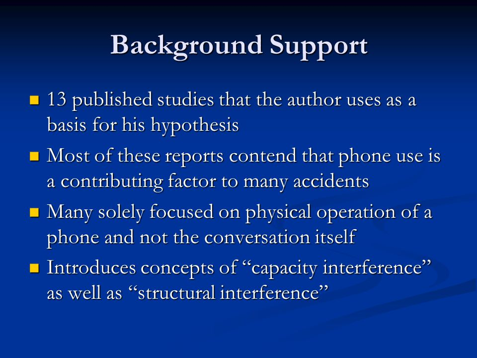 Background Support 13 published studies that the author uses as a basis for his hypothesis 13 published studies that the author uses as a basis for his hypothesis Most of these reports contend that phone use is a contributing factor to many accidents Most of these reports contend that phone use is a contributing factor to many accidents Many solely focused on physical operation of a phone and not the conversation itself Many solely focused on physical operation of a phone and not the conversation itself Introduces concepts of capacity interference as well as structural interference Introduces concepts of capacity interference as well as structural interference