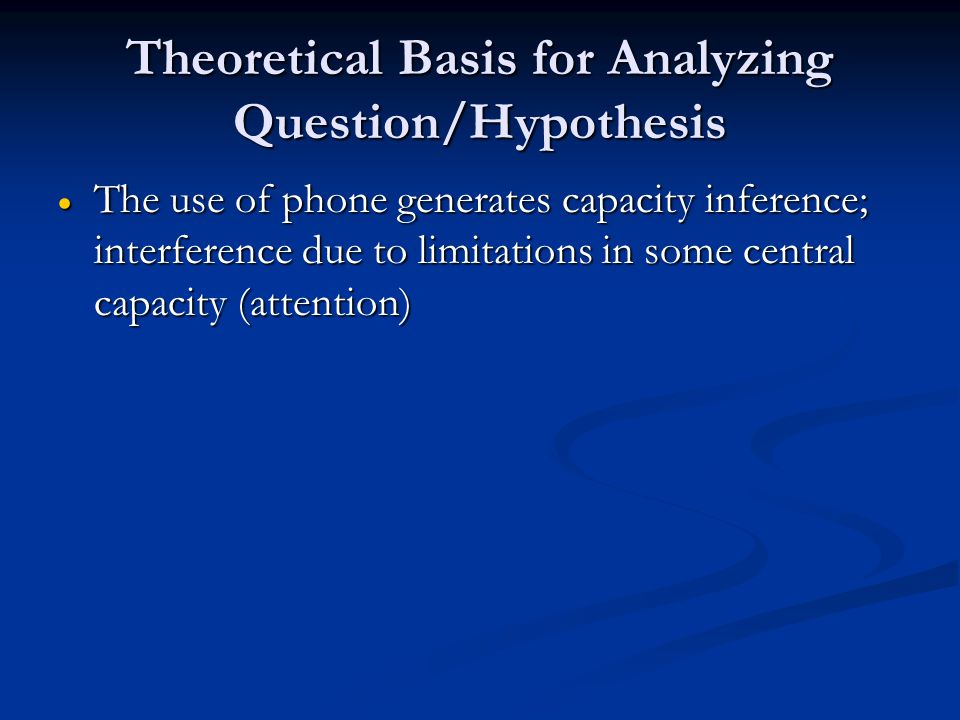 Theoretical Basis for Analyzing Question/Hypothesis The use of phone generates capacity inference; interference due to limitations in some central capacity (attention) The use of phone generates capacity inference; interference due to limitations in some central capacity (attention)