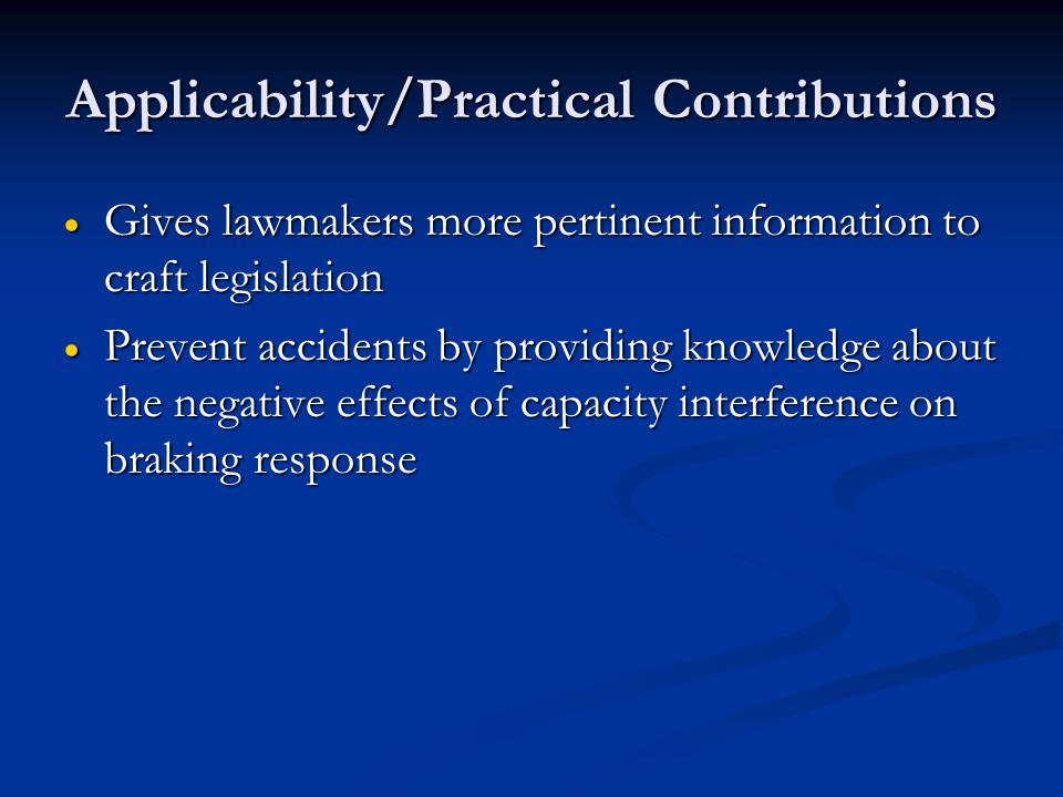 Applicability/Practical Contributions Gives lawmakers more pertinent information to craft legislation Gives lawmakers more pertinent information to craft legislation Prevent accidents by providing knowledge about the negative effects of capacity interference on braking response Prevent accidents by providing knowledge about the negative effects of capacity interference on braking response