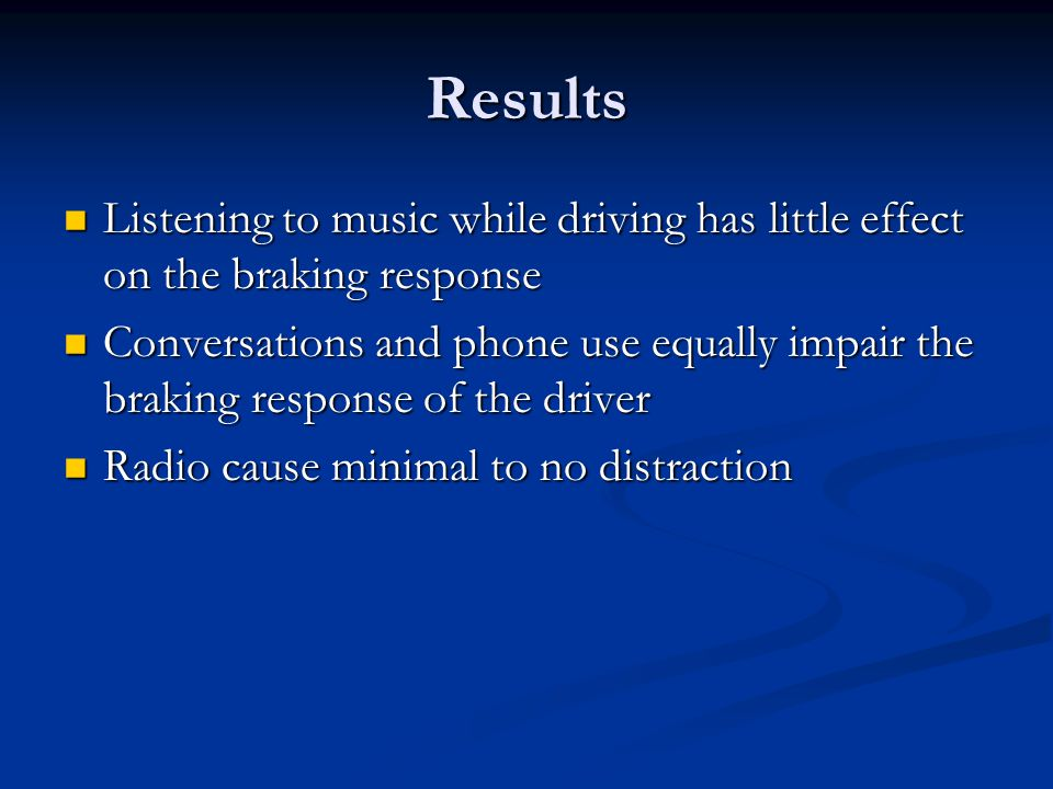 Results Listening to music while driving has little effect on the braking response Listening to music while driving has little effect on the braking r
