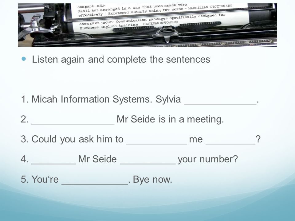 Listen again and complete the sentences 1. Micah Information Systems. Sylvia _____________. 2. _______________ Mr Seide is in a meeting. 3. Could you
