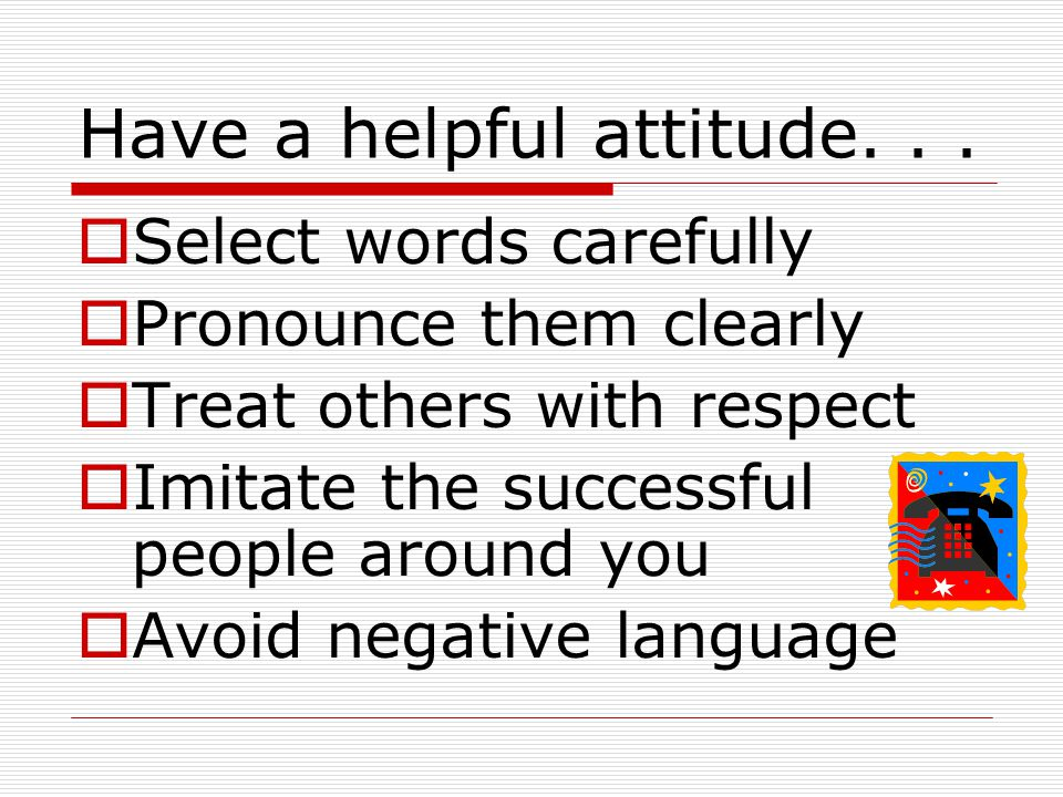 Have a helpful attitude... Select words carefully Pronounce them clearly Treat others with respect Imitate the successful people around you Avoid nega