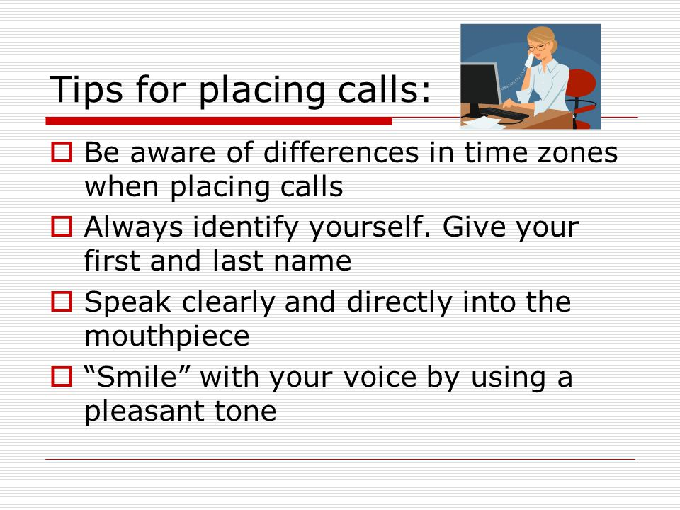 Tips for placing calls: Be aware of differences in time zones when placing calls Always identify yourself. Give your first and last name Speak clearly