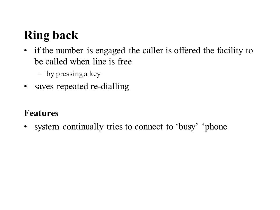 Ring back if the number is engaged the caller is offered the facility to be called when line is free –by pressing a key saves repeated re-dialling Features system continually tries to connect to busy phone