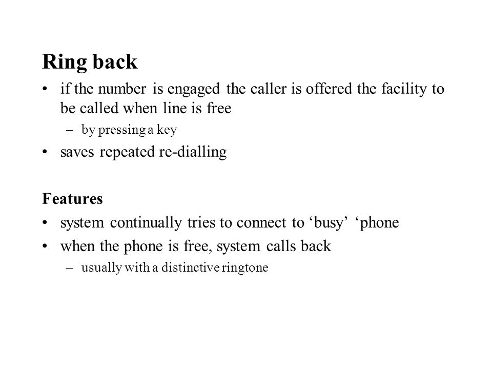 Ring back if the number is engaged the caller is offered the facility to be called when line is free –by pressing a key saves repeated re-dialling Features system continually tries to connect to busy phone when the phone is free, system calls back –usually with a distinctive ringtone