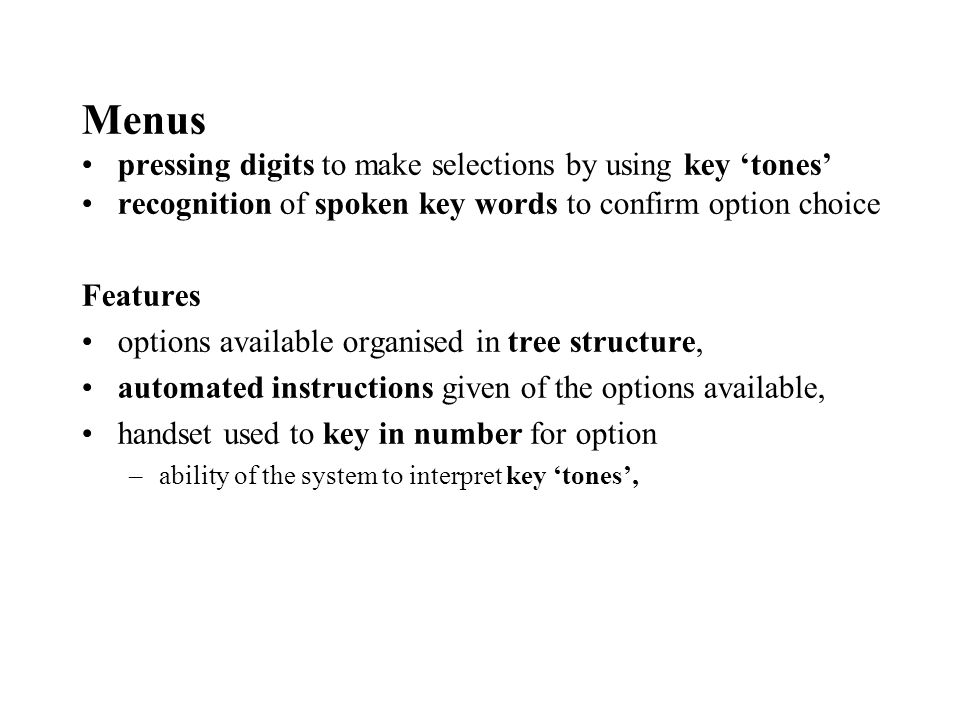 Menus pressing digits to make selections by using key tones recognition of spoken key words to confirm option choice Features options available organised in tree structure, automated instructions given of the options available, handset used to key in number for option –ability of the system to interpret key tones,