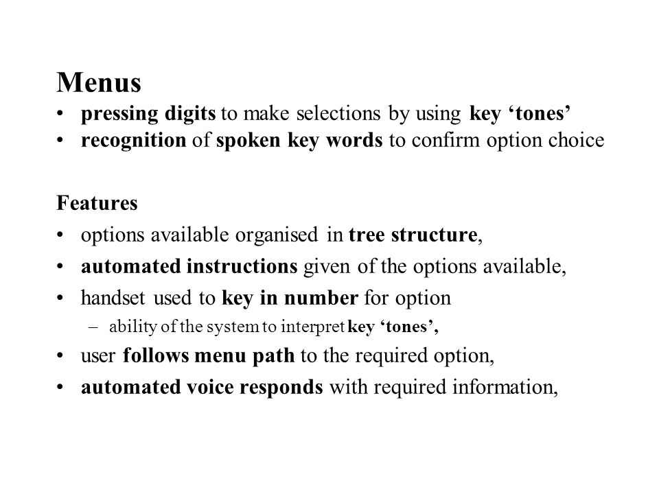 Menus pressing digits to make selections by using key tones recognition of spoken key words to confirm option choice Features options available organised in tree structure, automated instructions given of the options available, handset used to key in number for option –ability of the system to interpret key tones, user follows menu path to the required option, automated voice responds with required information,