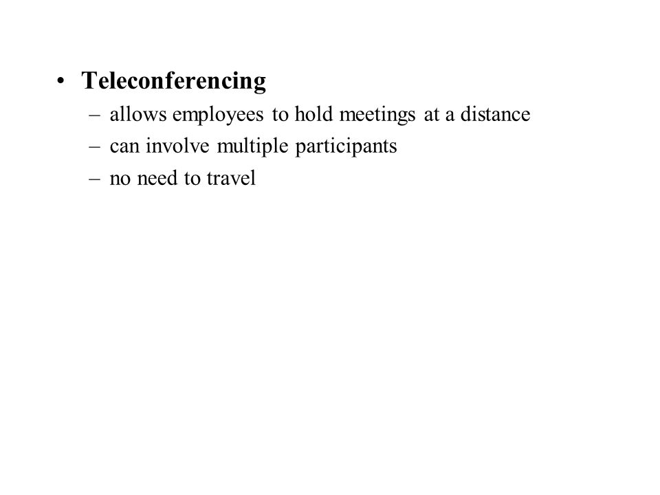 Teleconferencing –allows employees to hold meetings at a distance –can involve multiple participants –no need to travel