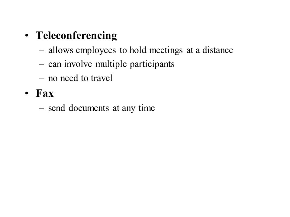 Teleconferencing –allows employees to hold meetings at a distance –can involve multiple participants –no need to travel Fax –send documents at any time