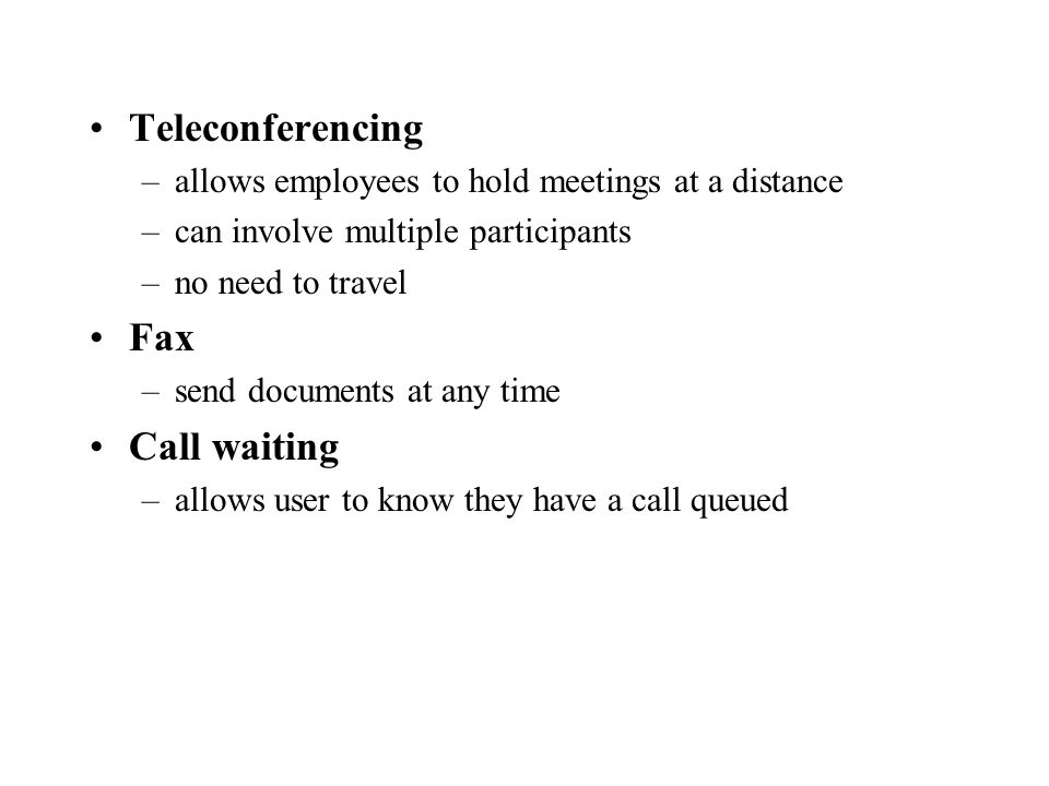 Teleconferencing –allows employees to hold meetings at a distance –can involve multiple participants –no need to travel Fax –send documents at any time Call waiting –allows user to know they have a call queued