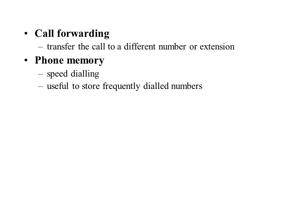 Call forwarding –transfer the call to a different number or extension Phone memory –speed dialling –useful to store frequently dialled numbers