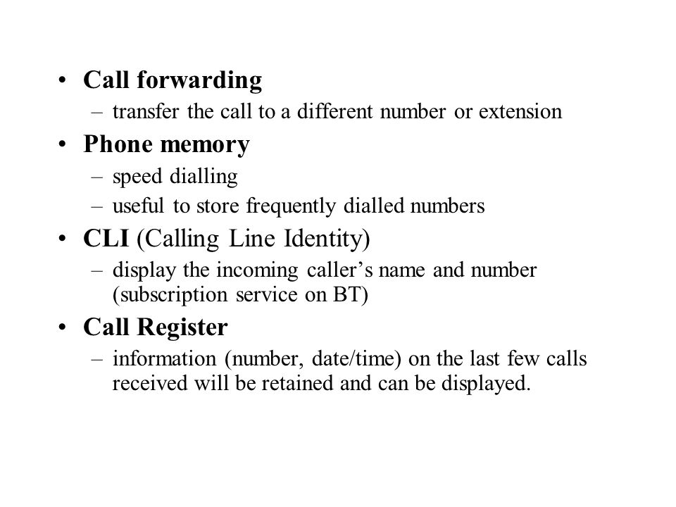Call forwarding –transfer the call to a different number or extension Phone memory –speed dialling –useful to store frequently dialled numbers CLI (Calling Line Identity) –display the incoming callers name and number (subscription service on BT) Call Register –information (number, date/time) on the last few calls received will be retained and can be displayed.
