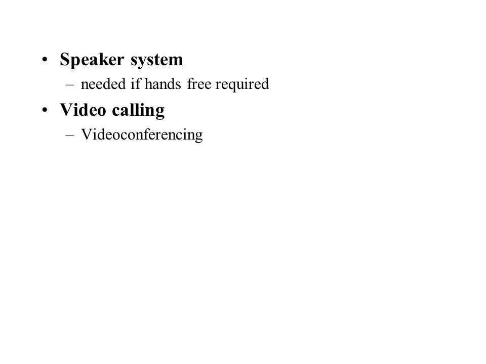 Speaker system –needed if hands free required Video calling –Videoconferencing