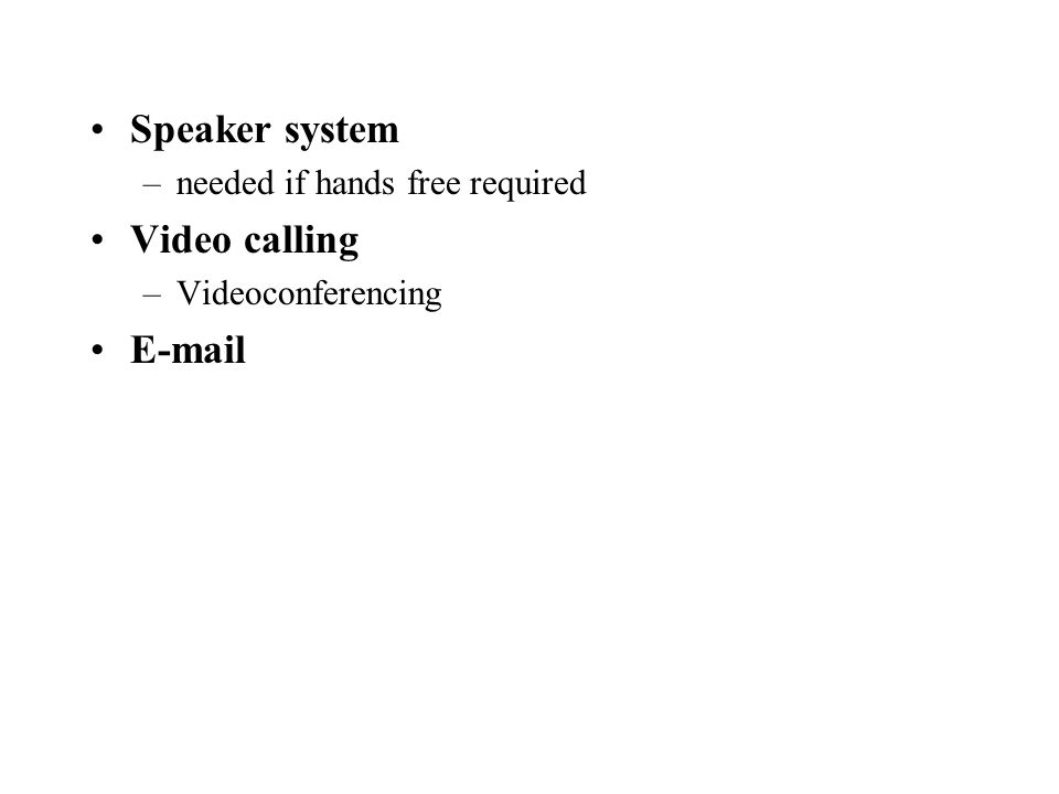 Speaker system –needed if hands free required Video calling –Videoconferencing E-mail