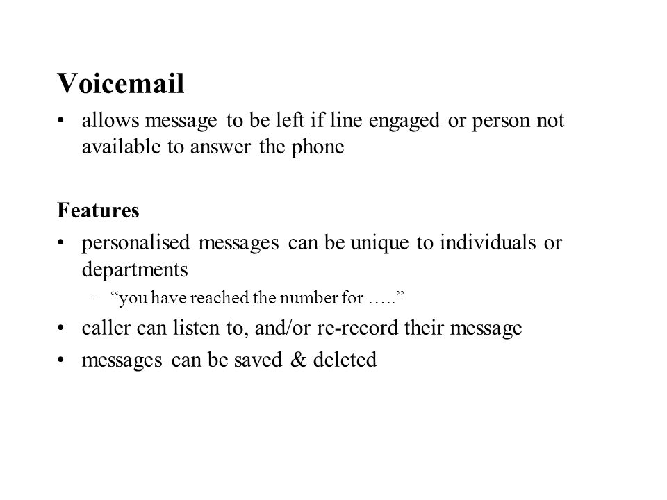 Voicemail allows message to be left if line engaged or person not available to answer the phone Features personalised messages can be unique to individuals or departments –you have reached the number for …..