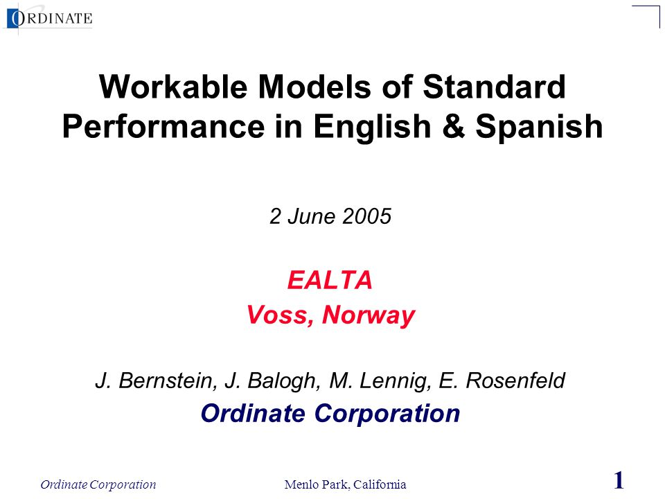 Ordinate Corporation Menlo Park, California 1 Workable Models of Standard Performance in English & Spanish 2 June 2005 EALTA Voss, Norway J. Bernstein