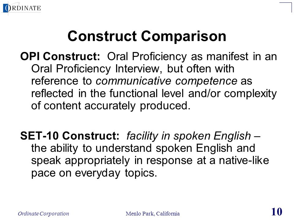 Ordinate Corporation Menlo Park, California 10 Construct Comparison OPI Construct: Oral Proficiency as manifest in an Oral Proficiency Interview, but