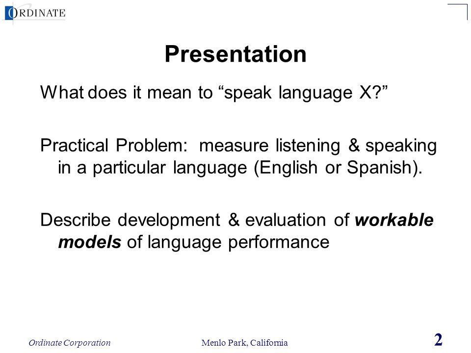 Ordinate Corporation Menlo Park, California 2 Presentation What does it mean to speak language X? Practical Problem: measure listening & speaking in a