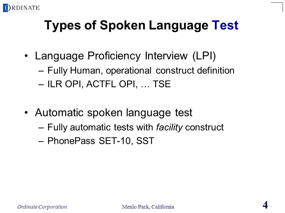 Ordinate Corporation Menlo Park, California 4 Types of Spoken Language Test Language Proficiency Interview (LPI) –Fully Human, operational construct d