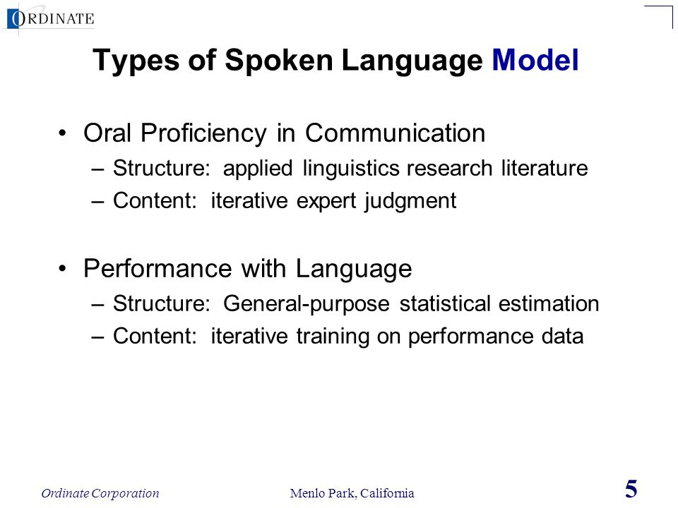 Ordinate Corporation Menlo Park, California 5 Types of Spoken Language Model Oral Proficiency in Communication –Structure: applied linguistics researc