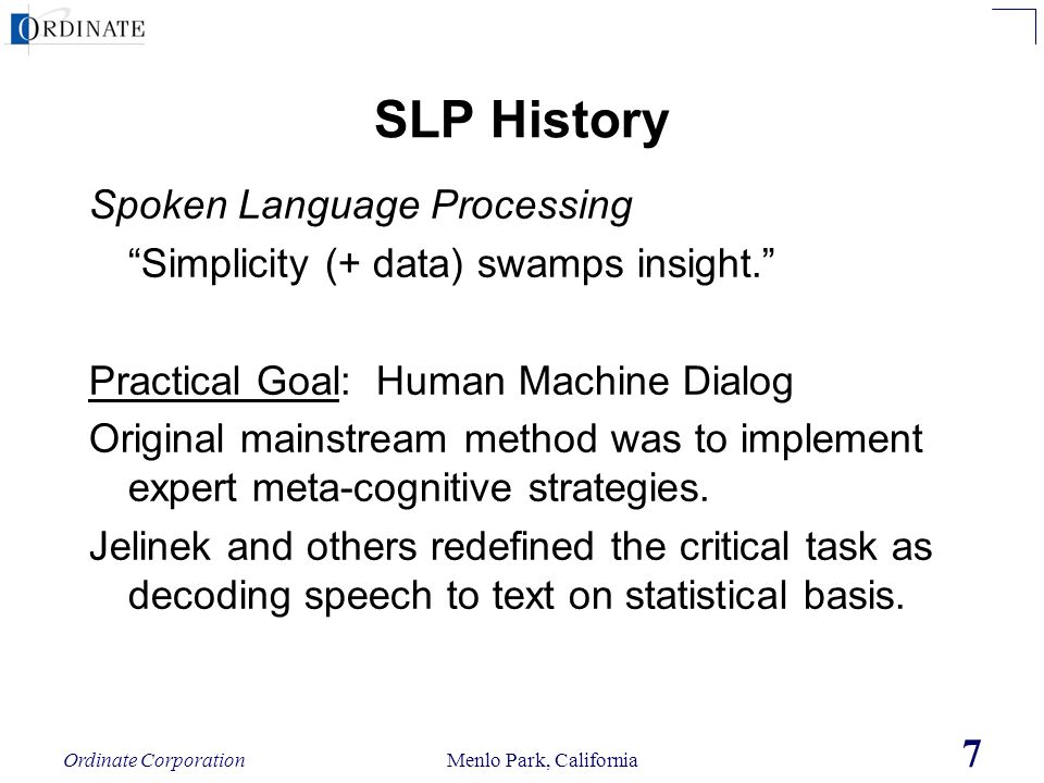 Ordinate Corporation Menlo Park, California 7 SLP History Spoken Language Processing Simplicity (+ data) swamps insight. Practical Goal: Human Machine