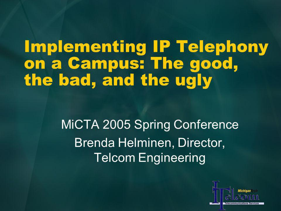 Implementing IP Telephony on a Campus: The good, the bad, and the ugly MiCTA 2005 Spring Conference Brenda Helminen, Director, Telcom Engineering