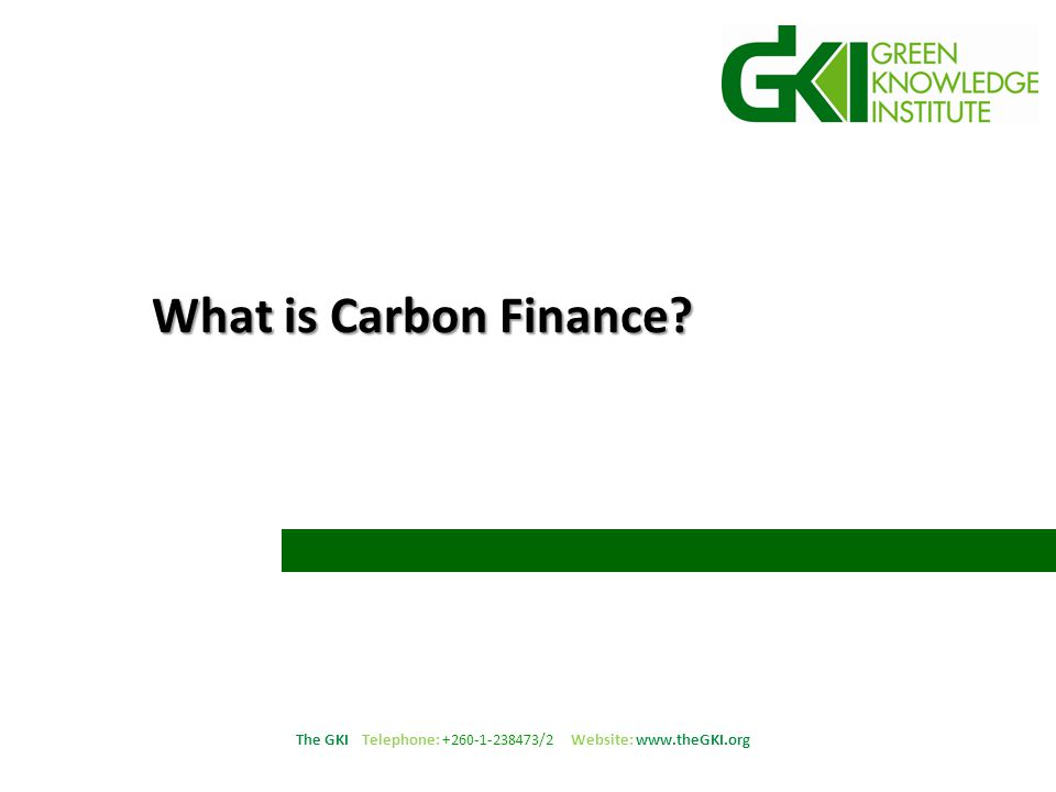 The GKI Telephone: +260-1-238473/2 Website: www.theGKI.org Carbon Finance Carbon Finance is money used to finance projects in countries hosting green house gas (GHG) emission reduction projects.