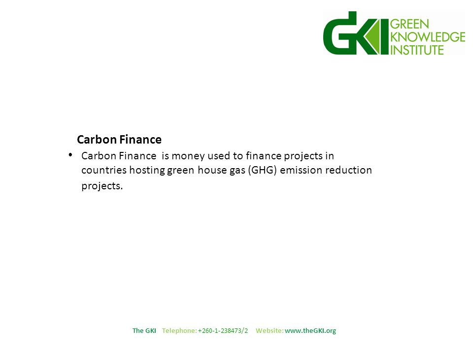 The GKI Telephone: +260-1-238473/2 Website: www.theGKI.org Carbon Finance Carbon Finance is money used to finance projects in countries hosting green