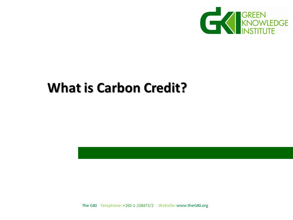 The GKI Telephone: +260-1-238473/2 Website: www.theGKI.org Carbon Credit Projects that reduce green house gas (GHG) emissions or offset GHGs by the equivalent of one tonne of carbon dioxide (CO 2 ) earn a carbon credit, in a from of a certificate.