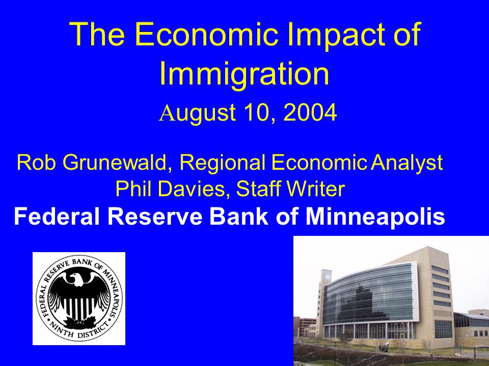 The Economic Impact of Immigration A ugust 10, 2004 Rob Grunewald, Regional Economic Analyst Phil Davies, Staff Writer Federal Reserve Bank of Minneapolis