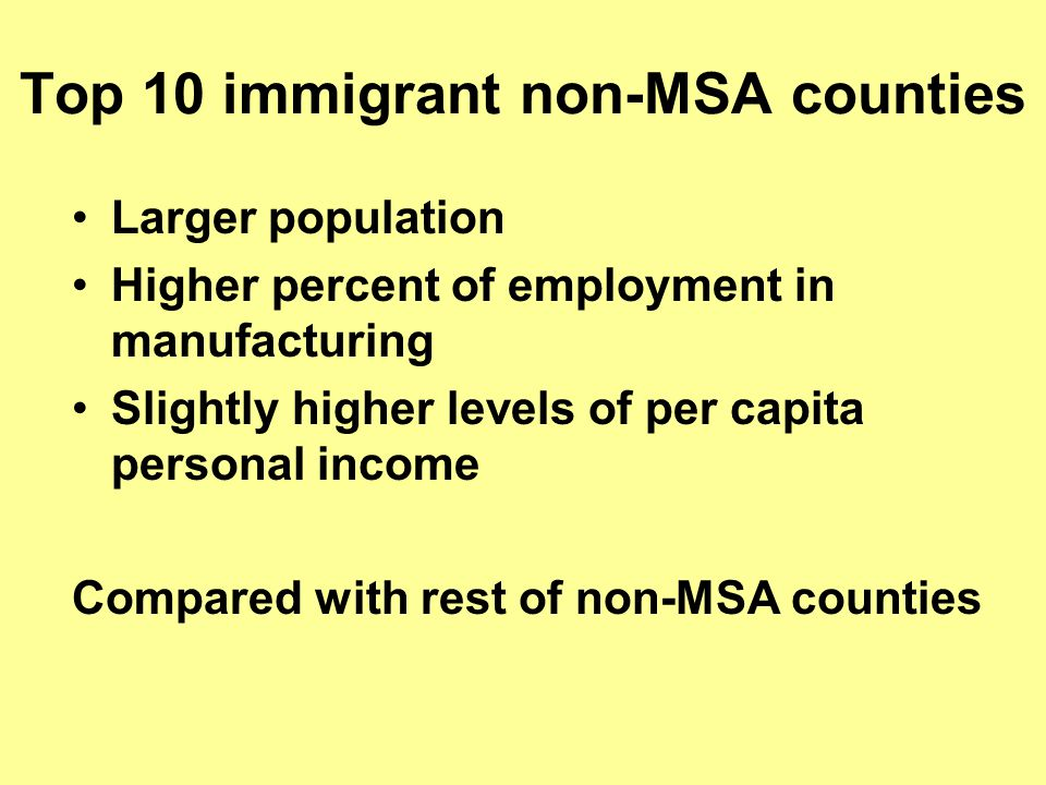 Top 10 immigrant non-MSA counties Larger population Higher percent of employment in manufacturing Slightly higher levels of per capita personal income Compared with rest of non-MSA counties