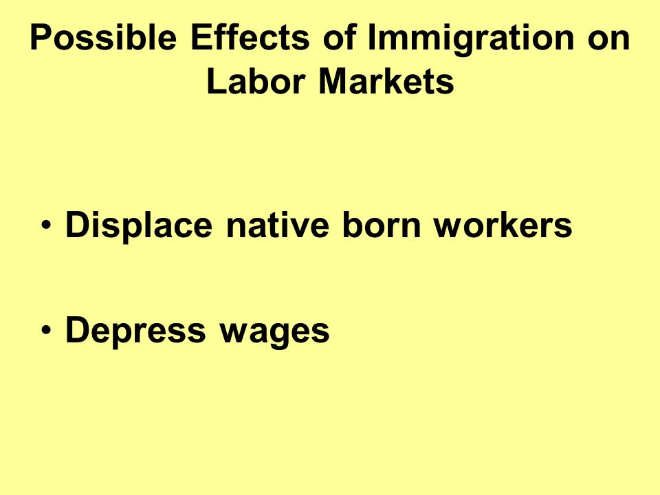 Possible Effects of Immigration on Labor Markets Displace native born workers Depress wages
