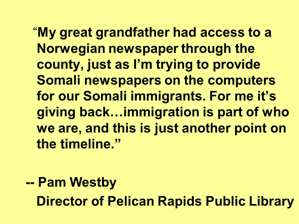 My great grandfather had access to a Norwegian newspaper through the county, just as Im trying to provide Somali newspapers on the computers for our Somali immigrants.