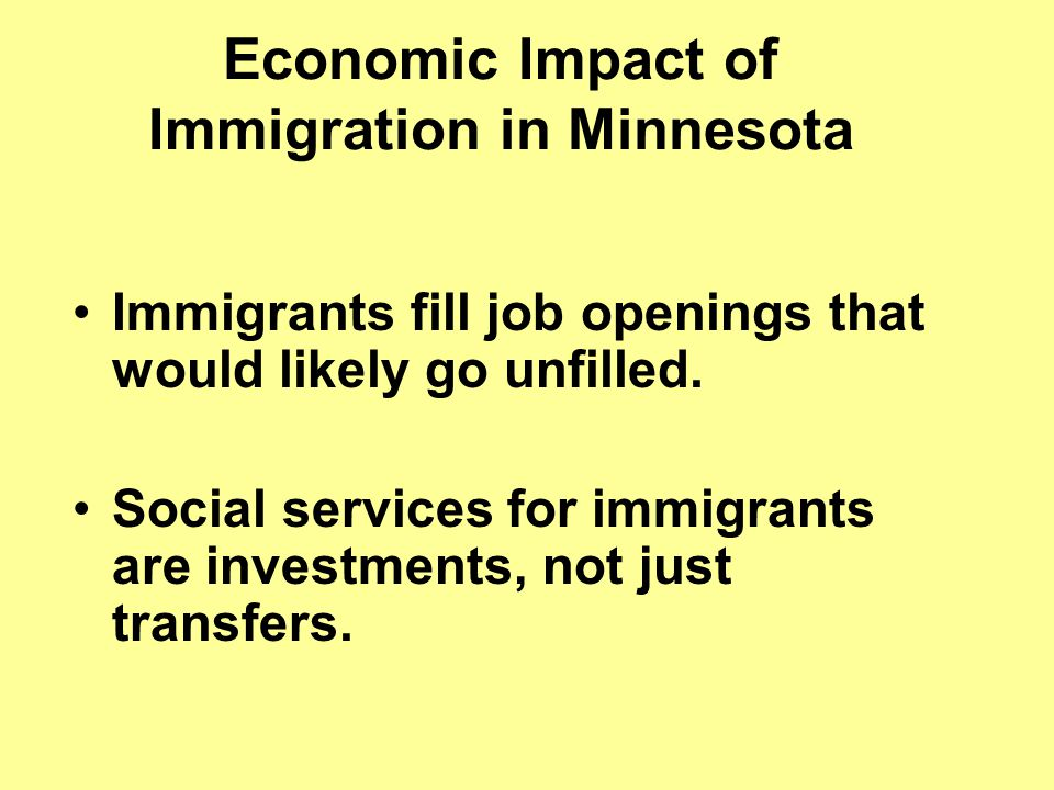 Economic Impact of Immigration in Minnesota Immigrants fill job openings that would likely go unfilled.