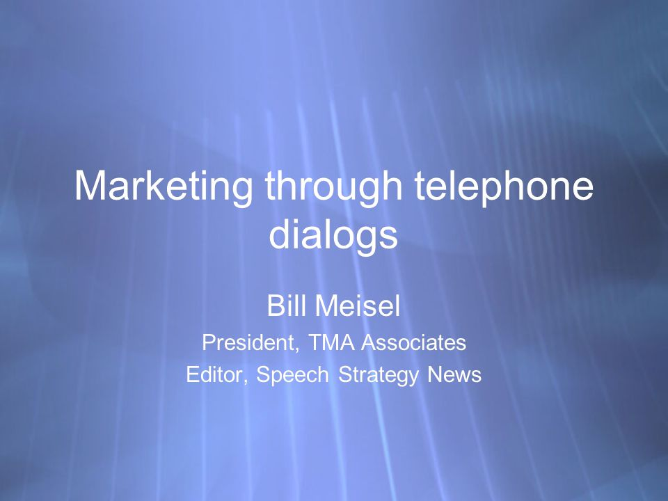 Marketing through telephone dialogs Bill Meisel President, TMA Associates Editor, Speech Strategy News Bill Meisel President, TMA Associates Editor, Speech Strategy News